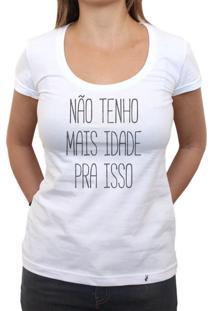 Não Tenho Mais Idade Pra Isso - Camiseta Clássica Feminina